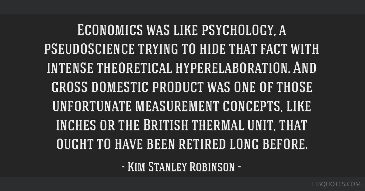 Economics was like psychology, a pseudoscience trying to hide that fact with intense theoretical hyperelaboration. And gross domestic product was one ...