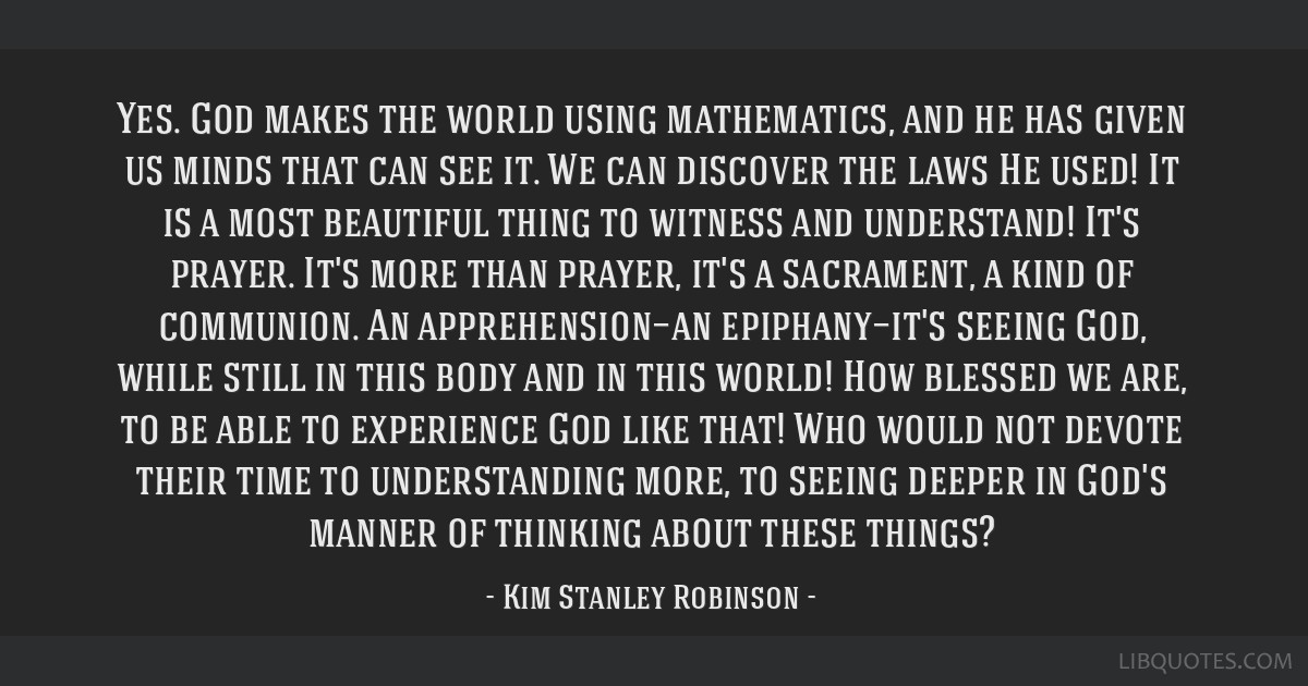 Yes. God makes the world using mathematics, and he has given us minds that can see it. We can discover the laws He used! It is a most beautiful thing ...
