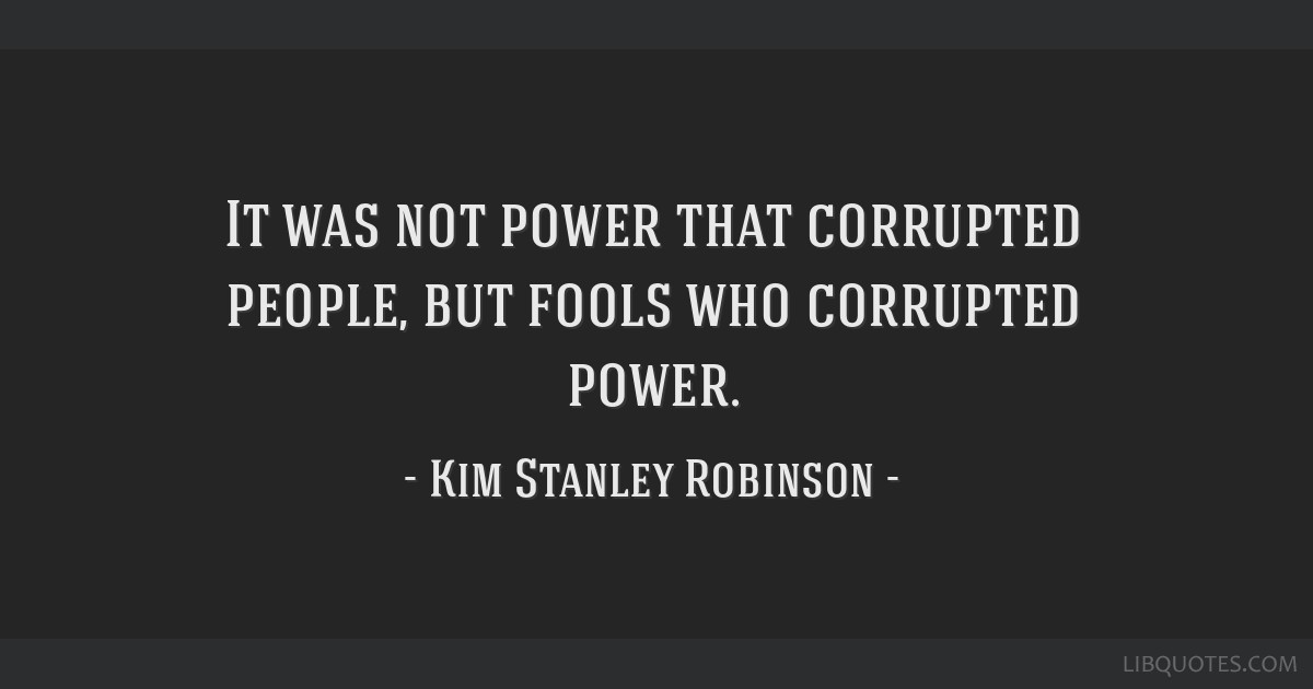 It was not power that corrupted people, but fools who corrupted power.