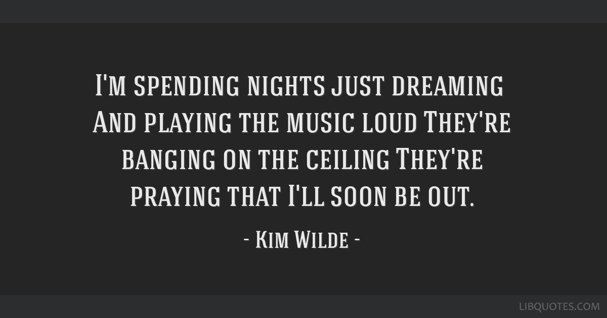 I'm spending nights just dreaming / And playing the music loud / They're banging on the ceiling / They're praying that I'll soon be out.