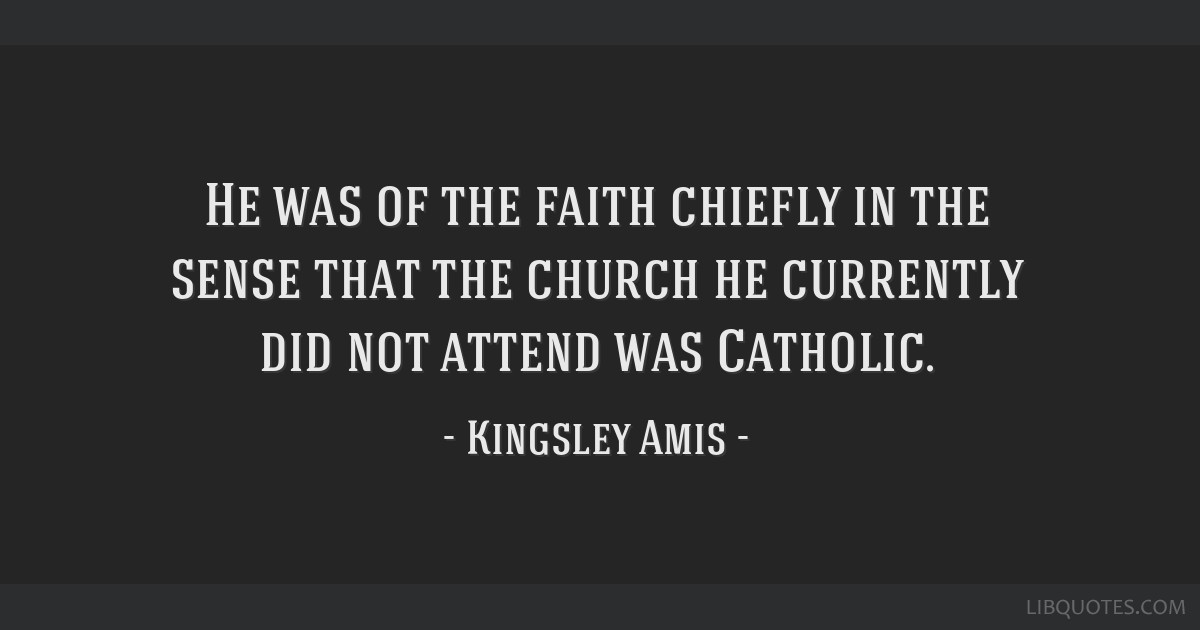 He was of the faith chiefly in the sense that the church he currently did not attend was Catholic.
