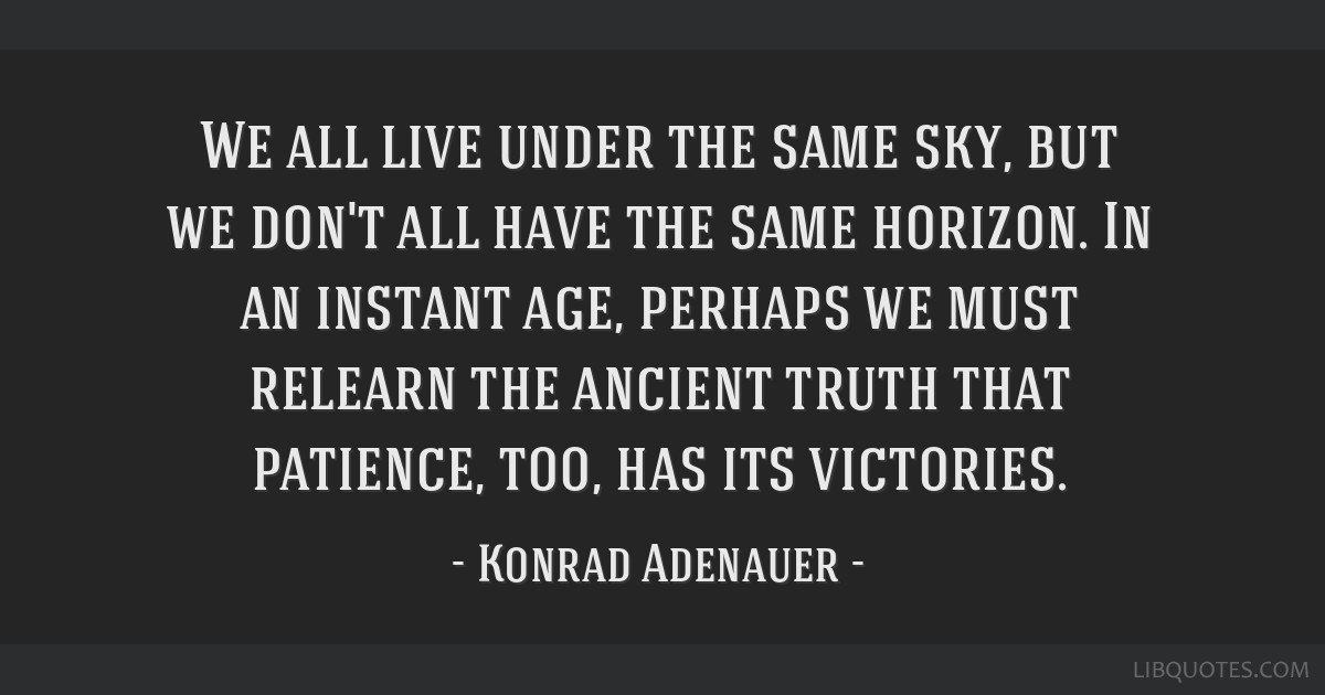 We all live under the same sky, but we don't all have the same horizon. In an instant age, perhaps we must relearn the ancient truth that patience,...