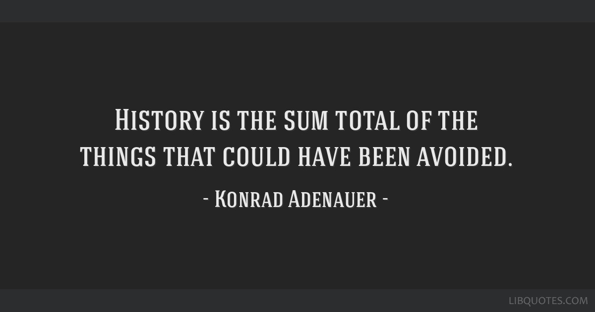 History is the sum total of the things that could have been avoided.