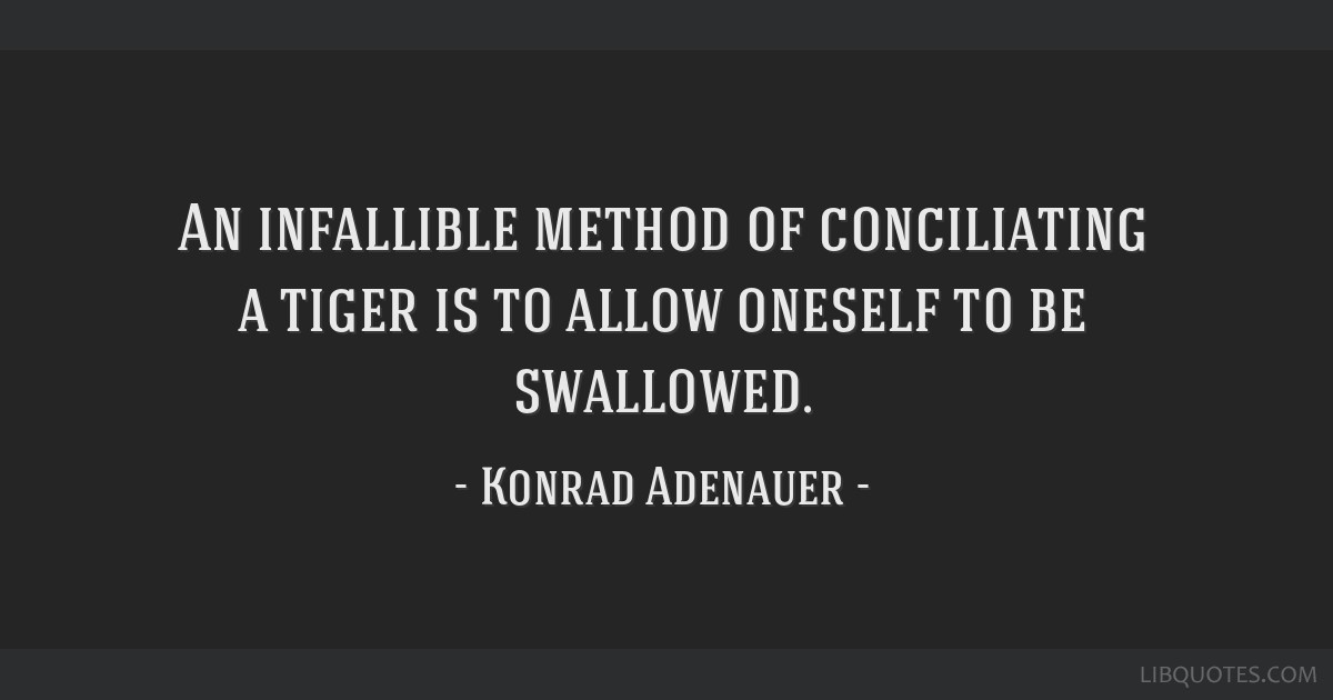 An infallible method of conciliating a tiger is to allow oneself to be swallowed.