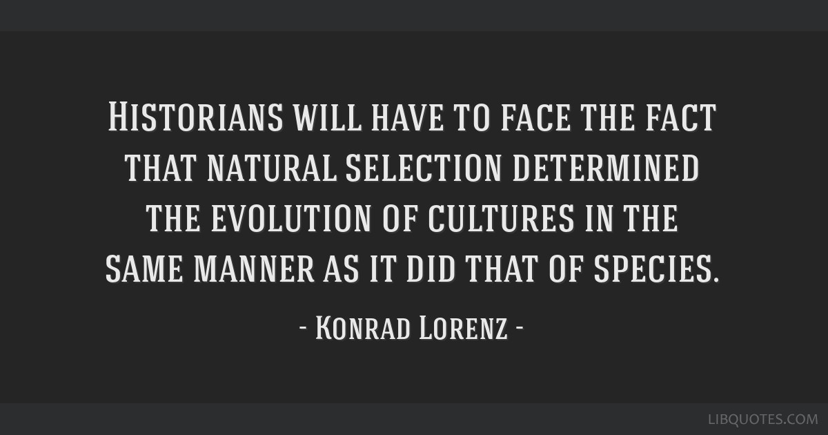 Historians will have to face the fact that natural selection determined the evolution of cultures in the same manner as it did that of species.