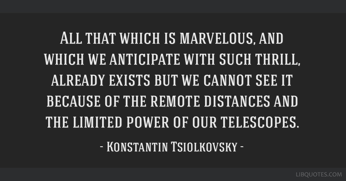 All that which is marvelous, and which we anticipate with such thrill, already exists but we cannot see it because of the remote distances and the...