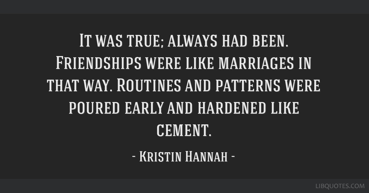 It was true; always had been. Friendships were like marriages in that way. Routines and patterns were poured early and hardened like cement.