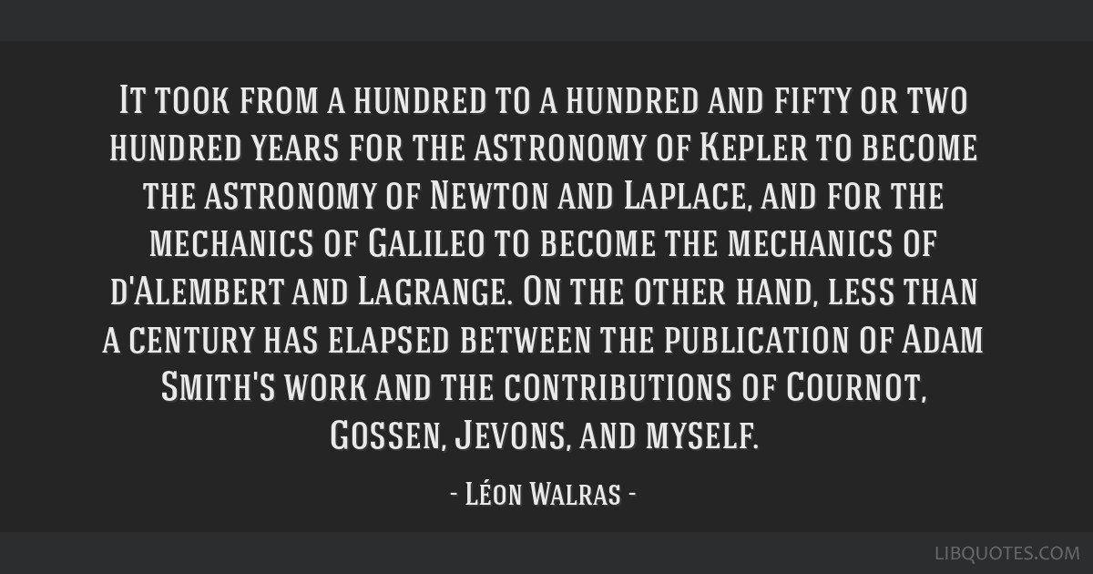 It took from a hundred to a hundred and fifty or two hundred years for the astronomy of Kepler to become the astronomy of Newton and Laplace, and for ...