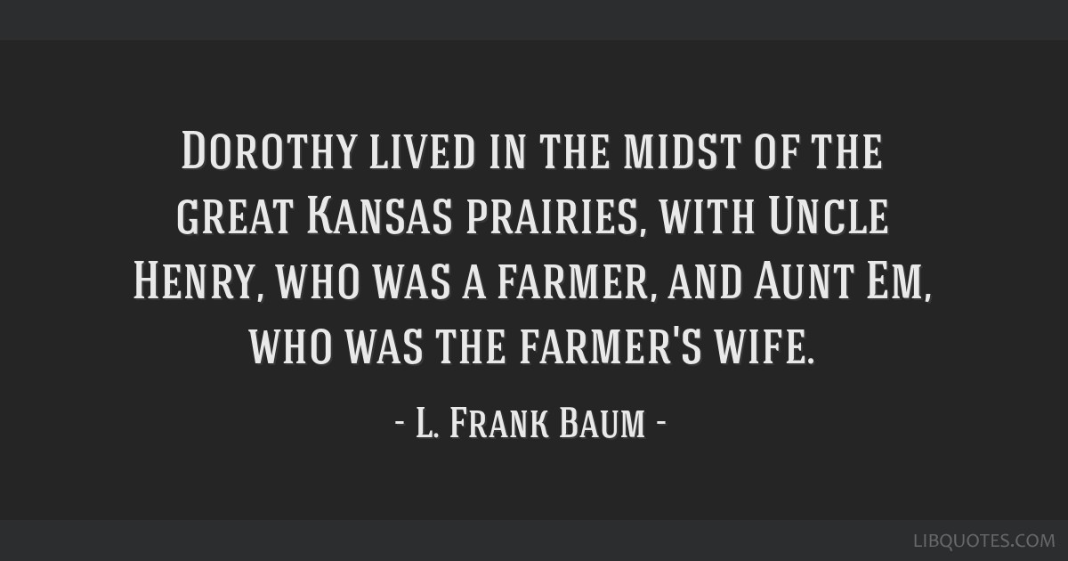Dorothy lived in the midst of the great Kansas prairies, with Uncle Henry, who was a farmer, and Aunt Em, who was the farmer's wife.