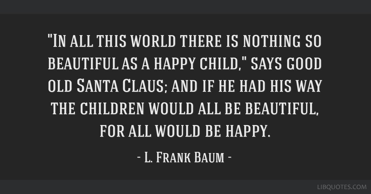 In all this world there is nothing so beautiful as a happy child, says good old Santa Claus; and if he had his way the children would all be...