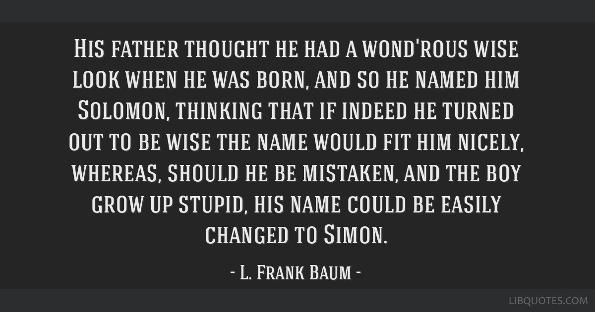 His father thought he had a wond'rous wise look when he was born, and so he named him Solomon, thinking that if indeed he turned out to be wise the...