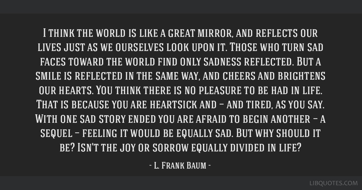 I think the world is like a great mirror, and reflects our lives just as we ourselves look upon it. Those who turn sad faces toward the world find...