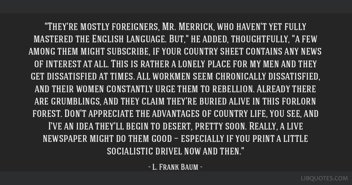 They're mostly foreigners, Mr. Merrick, who haven't yet fully mastered the English language. But, he added, thoughtfully, a few among them might...
