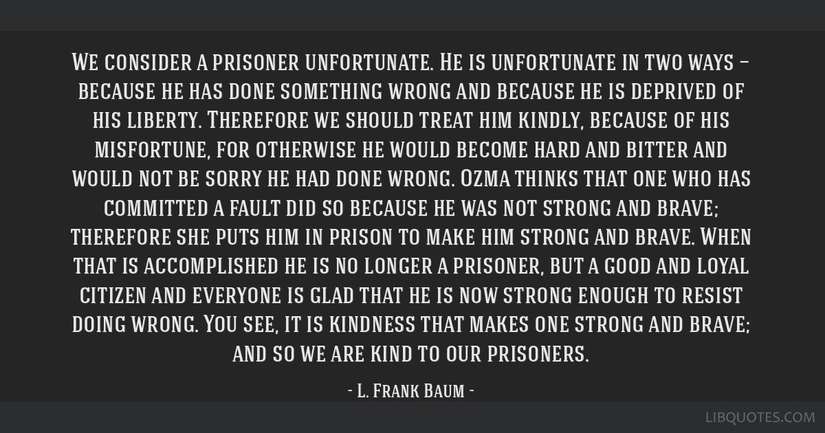 We consider a prisoner unfortunate. He is unfortunate in two ways — because he has done something wrong and because he is deprived of his liberty....