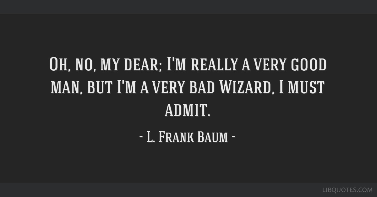 Oh, no, my dear; I'm really a very good man, but I'm a very bad Wizard, I must admit.