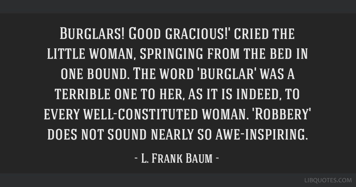 Burglars! Good gracious!' cried the little woman, springing from the bed in one bound. The word 'burglar' was a terrible one to her, as it is indeed, ...