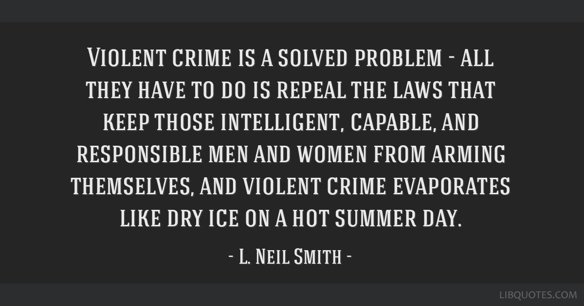 Violent crime is a solved problem - all they have to do is repeal the laws that keep those intelligent, capable, and responsible men and women from...