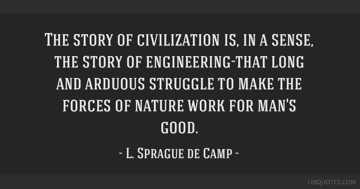 The story of civilization is, in a sense, the story of engineering-that long and arduous struggle to make the forces of nature work for man's good.