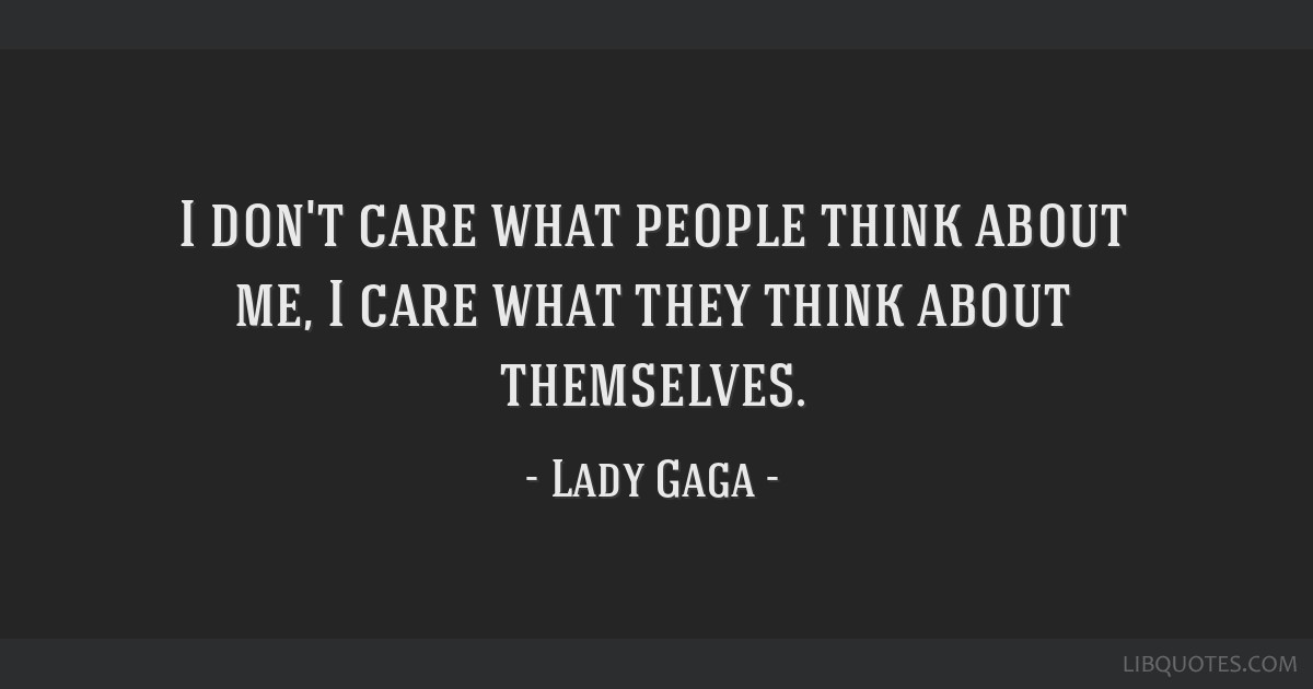 I Dont Care What People Think About Me I Care What They Think