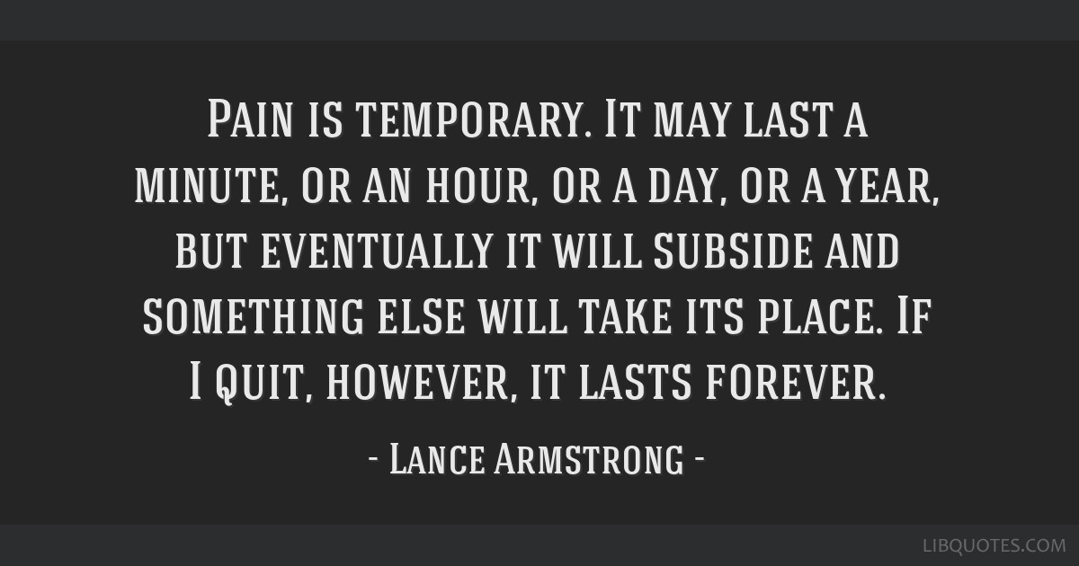 Pain is temporary. It may last a minute, or an hour, or a day, or a year, but eventually it will subside and something else will take its place. If I ...