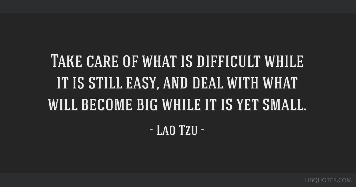 Take care of what is difficult while it is still easy, and deal with what will become big while it is yet small.