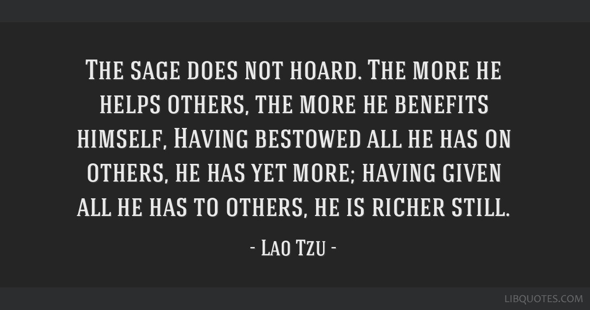 The sage does not hoard. The more he helps others, the more he benefits himself, Having bestowed all he has on others, he has yet more; having given...