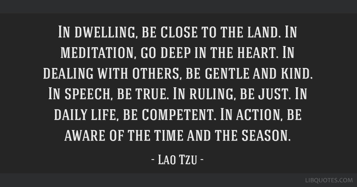In dwelling, be close to the land. In meditation, go deep in the heart. In dealing with others, be gentle and kind. In speech, be true. In ruling, be ...