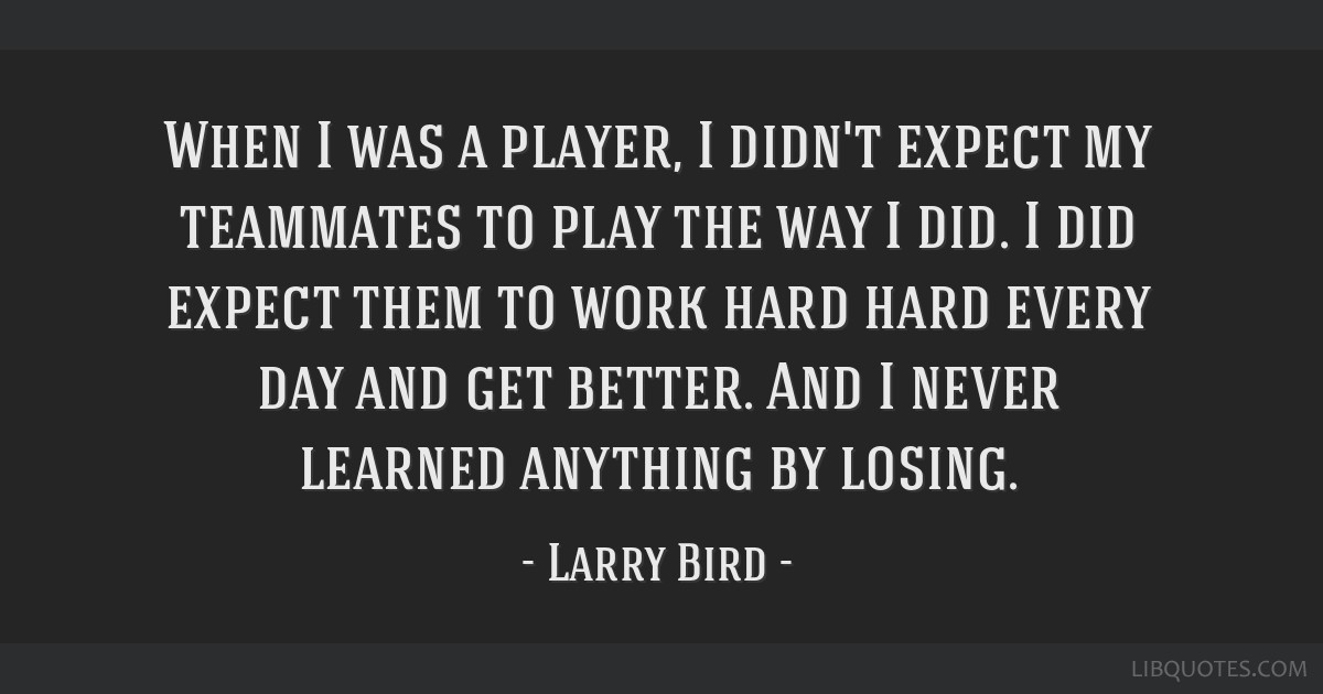 When I was a player, I didn't expect my teammates to play the way I did. I did expect them to work hard hard every day and get better. And I never...