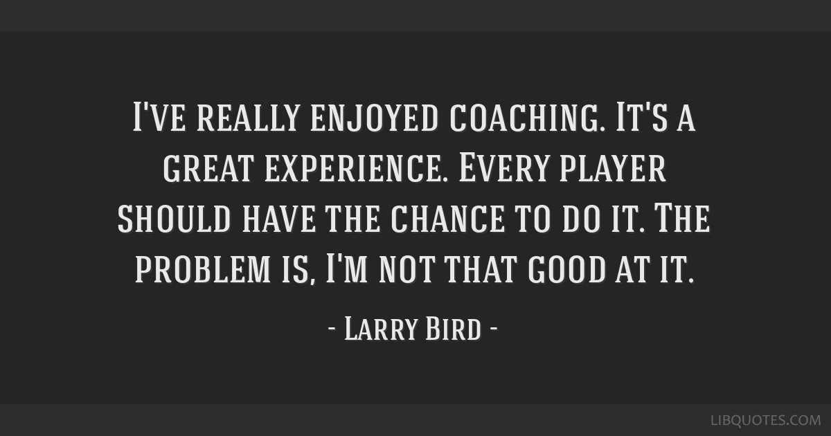 I've really enjoyed coaching. It's a great experience. Every player should have the chance to do it. The problem is, I'm not that good at it.