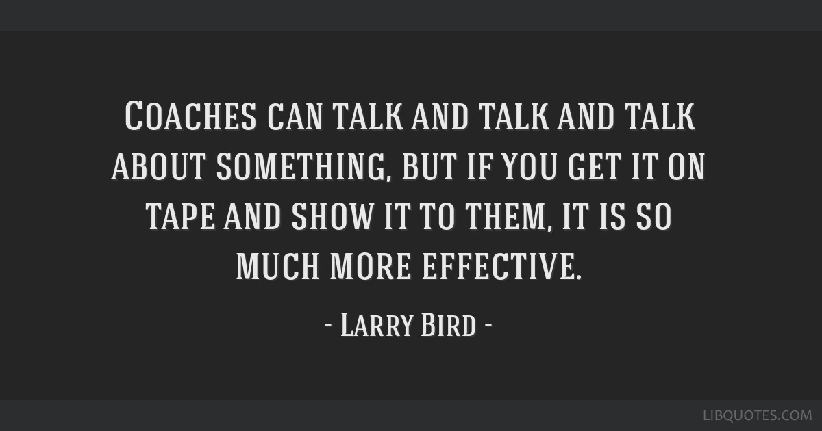 Coaches can talk and talk and talk about something, but if you get it on tape and show it to them, it is so much more effective.