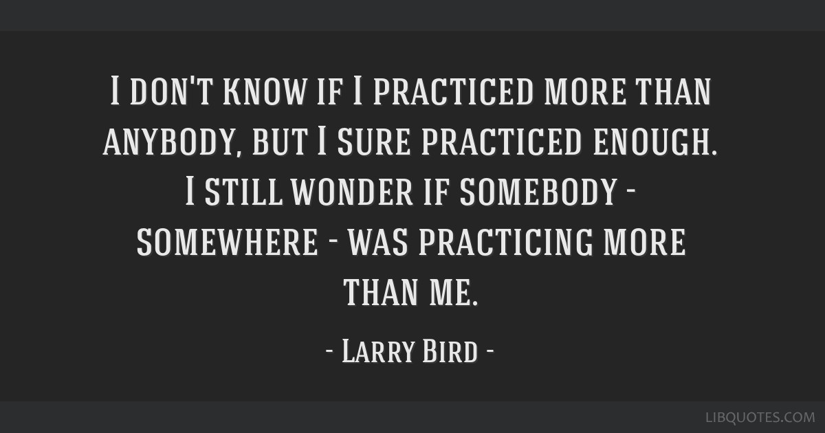 I don't know if I practiced more than anybody, but I sure practiced enough. I still wonder if somebody - somewhere - was practicing more than me.
