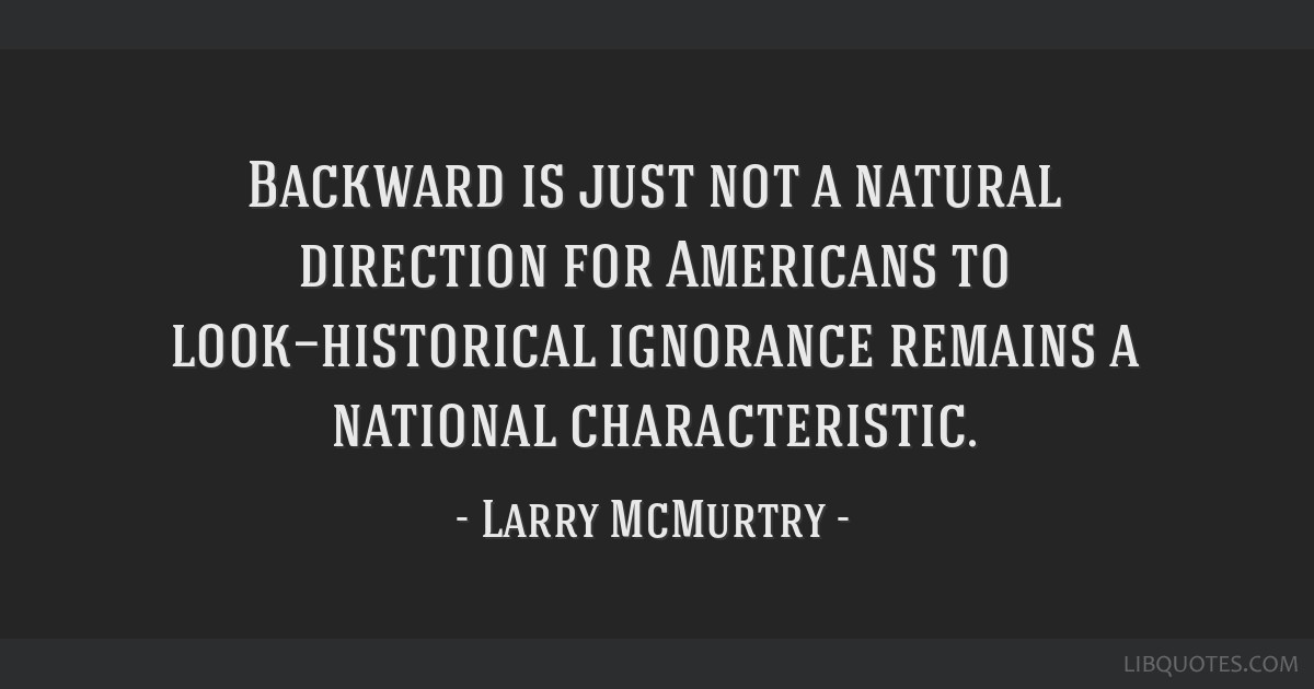 Backward is just not a natural direction for Americans to look—historical ignorance remains a national characteristic.