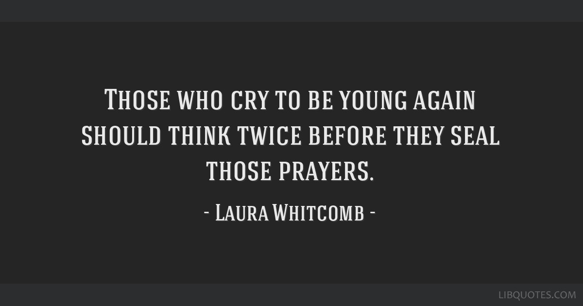 Those Who Cry To Be Young Again Should Think Twice Before They Seal