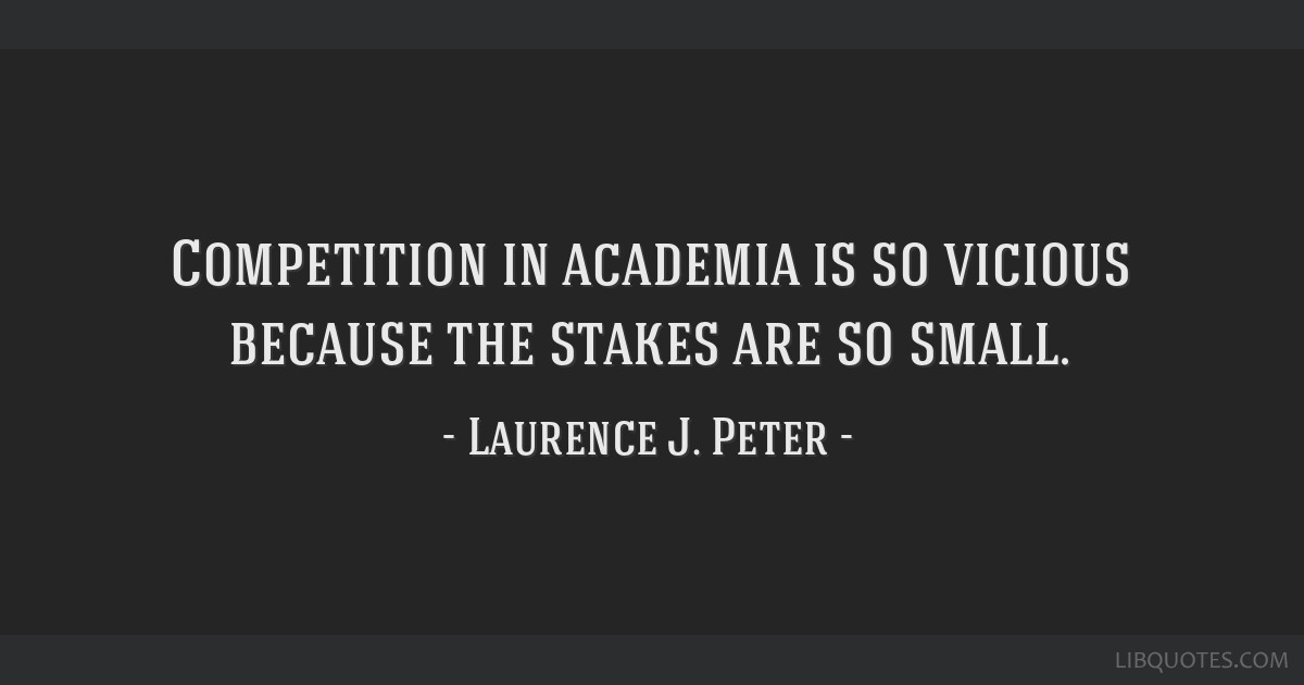 Competition in academia is so vicious because the stakes are so small.