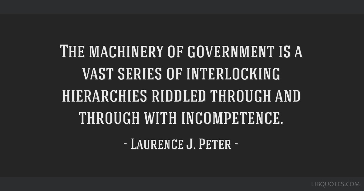 The machinery of government is a vast series of interlocking hierarchies riddled through and through with incompetence.