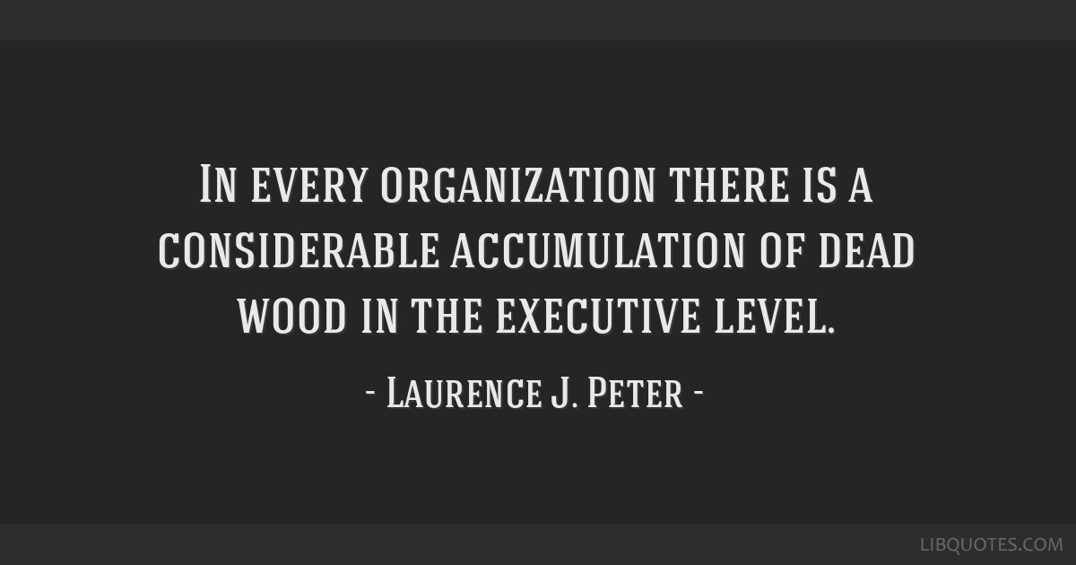 In every organization there is a considerable accumulation of dead wood in the executive level.
