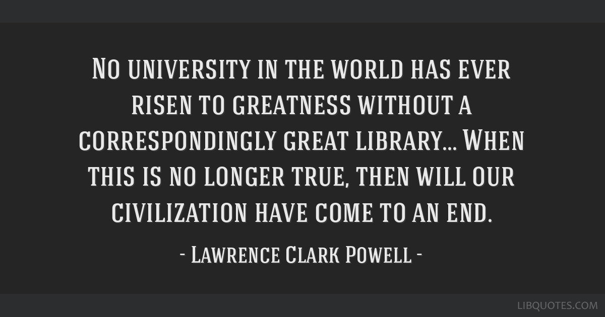 No university in the world has ever risen to greatness without a correspondingly great library... When this is no longer true, then will our...