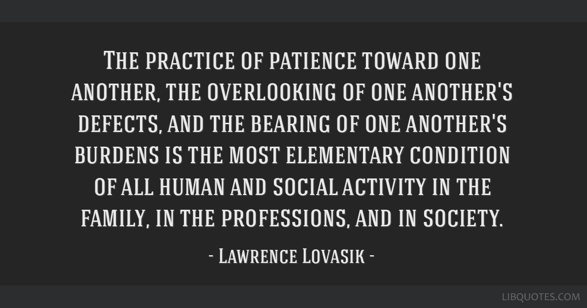 The practice of patience toward one another, the overlooking of one another's defects, and the bearing of one another's burdens is the most...