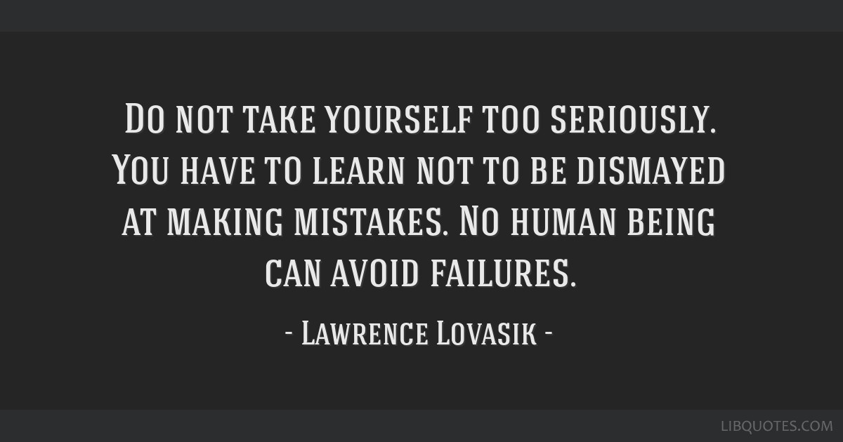Do Not Take Yourself Too Seriously You Have To Learn Not To Be