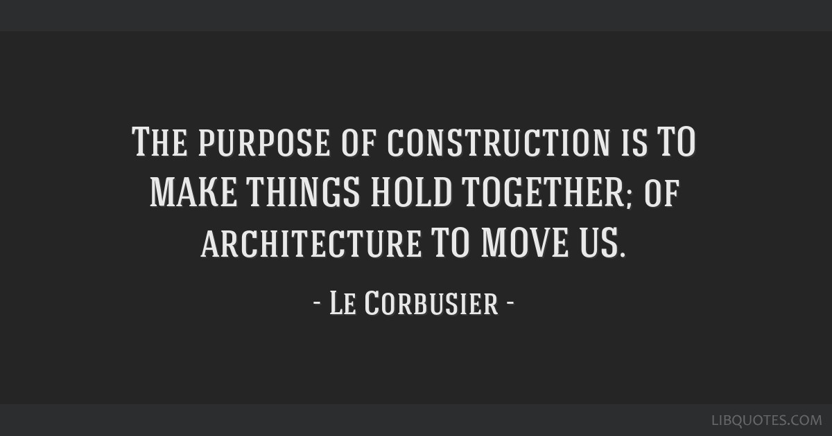 The purpose of construction is TO MAKE THINGS HOLD TOGETHER; of architecture TO MOVE US.