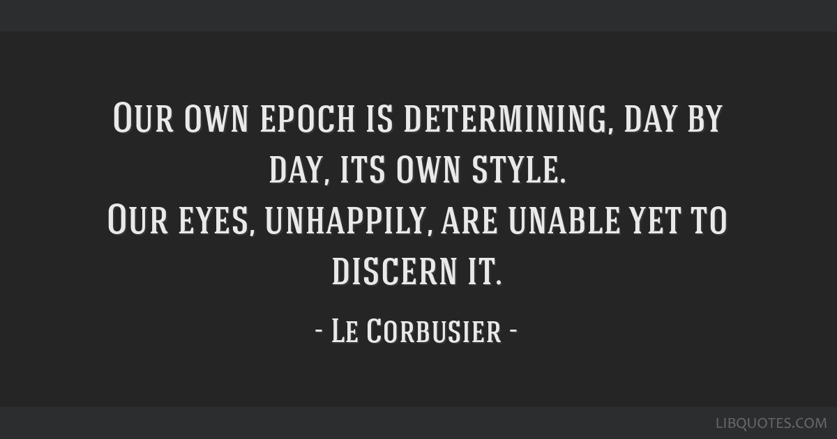 Our own epoch is determining, day by day, its own style. Our eyes, unhappily, are unable yet to discern it.