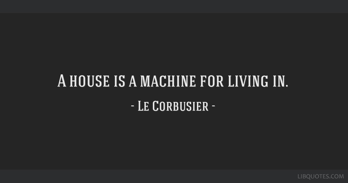 A house is a machine for living in.