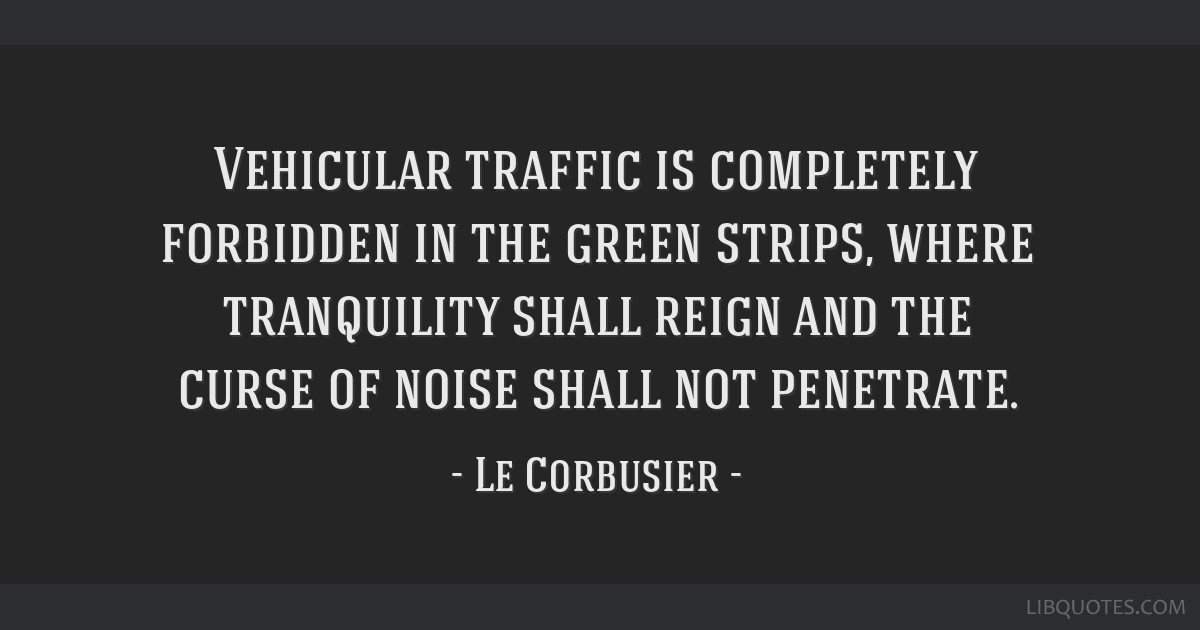 Vehicular traffic is completely forbidden in the green strips, where tranquility shall reign and the curse of noise shall not penetrate.