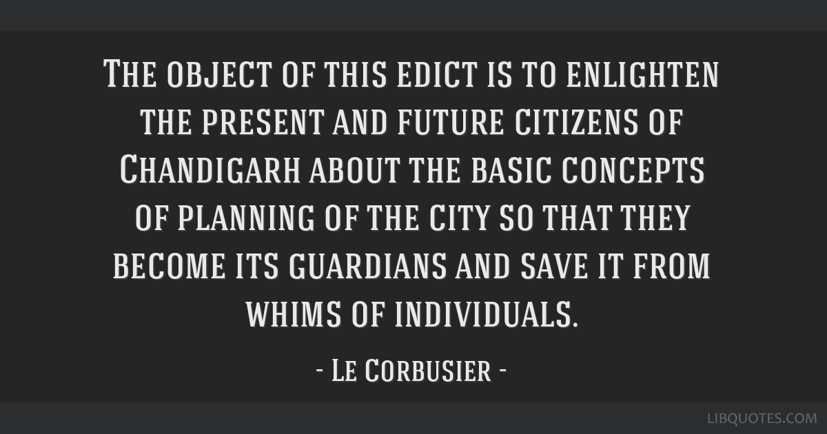 The object of this edict is to enlighten the present and future citizens of Chandigarh about the basic concepts of planning of the city so that they...