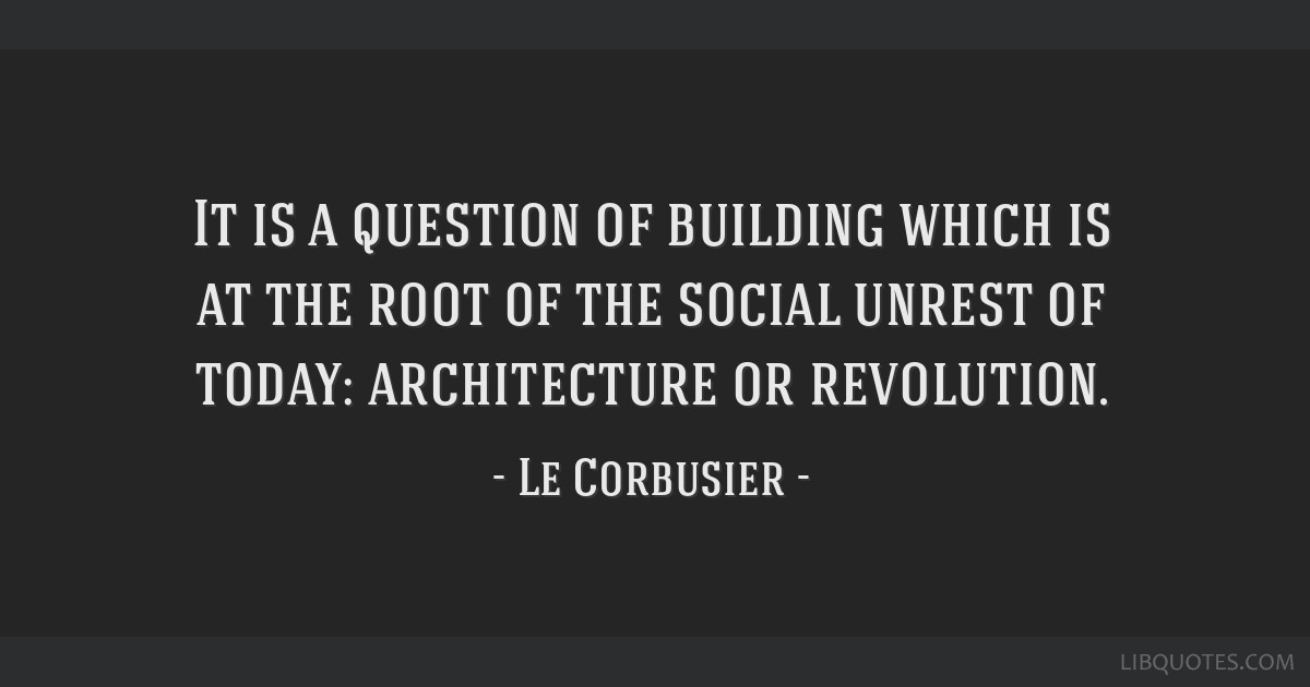 It is a question of building which is at the root of the social unrest of today: architecture or revolution.
