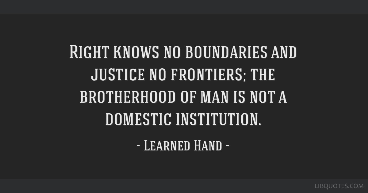 Right knows no boundaries and justice no frontiers; the brotherhood of man is not a domestic institution.