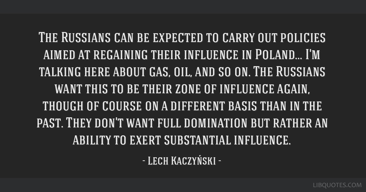 The Russians can be expected to carry out policies aimed at regaining their influence in Poland... I'm talking here about gas, oil, and so on. The...