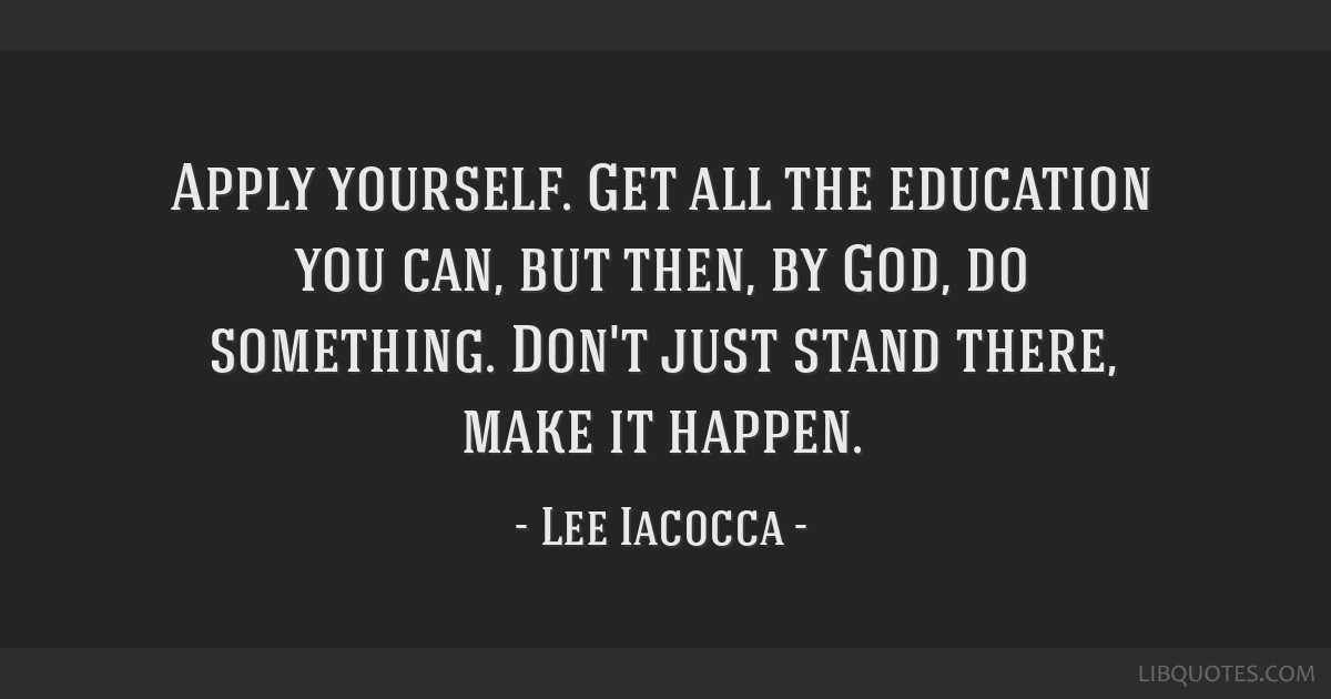 Apply yourself. Get all the education you can, but then, by God, do something. Don't just stand there, make it happen.