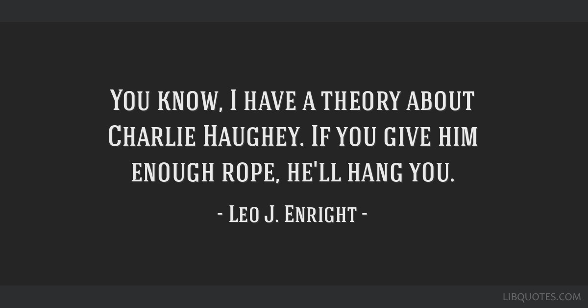 You know, I have a theory about Charlie Haughey. If you give him enough rope, he'll hang you.