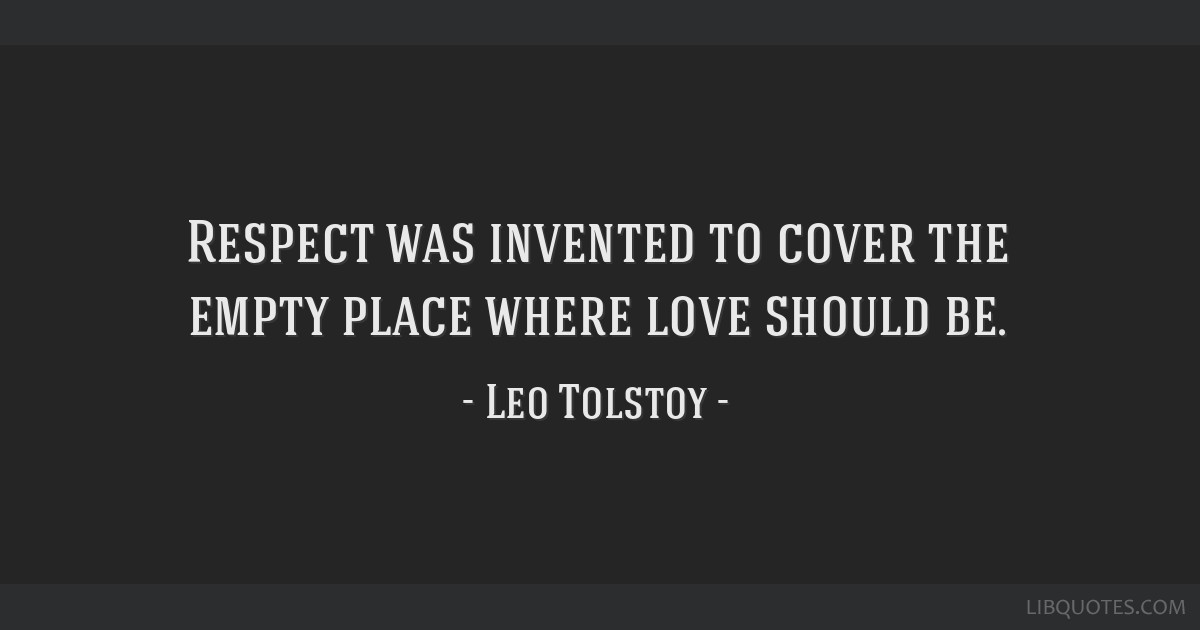 Respect Was Invented To Cover The Empty Place Where Love Should Be